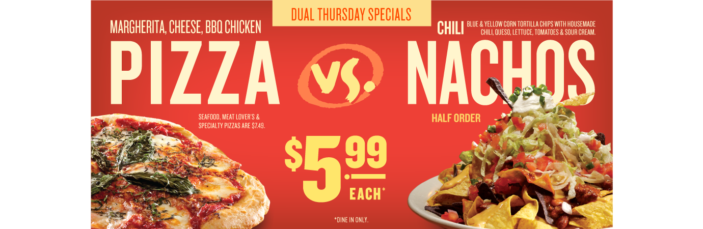 Dual Thursday Specials. Margherita, Cheese, BBQ chicken pizza for $5.99 vs half order of chili nachos for $5.99. Dine in only.